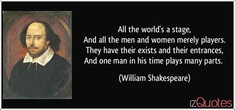 All the world's a stage, And all the men and women merely