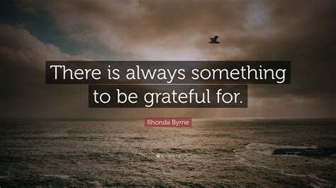 """Rhonda Byrne Quote: """"There is always something to be"""
