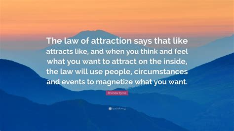 """Rhonda Byrne Quote: """"The law of attraction says that like"""