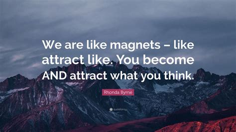 """Rhonda Byrne Quote: """"We are like magnets – like attract"""